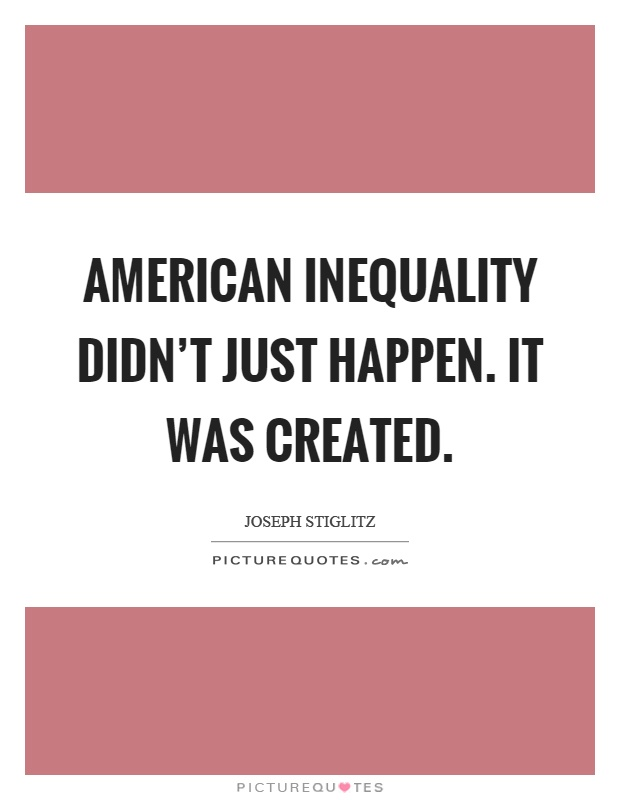 American inequality didn't just happen. It was created Picture Quote #1