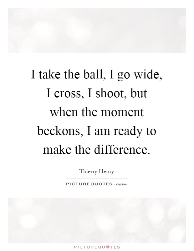 I take the ball, I go wide, I cross, I shoot, but when the moment beckons, I am ready to make the difference Picture Quote #1