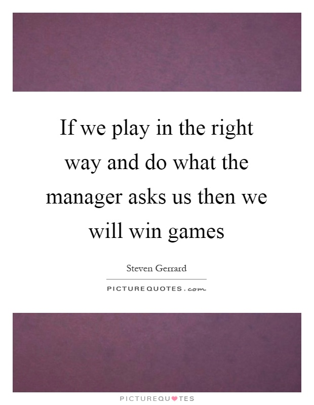 If we play in the right way and do what the manager asks us then we will win games Picture Quote #1