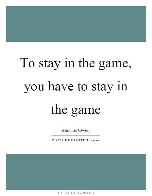 To stay in the game, you have to stay in the game Picture Quote #1