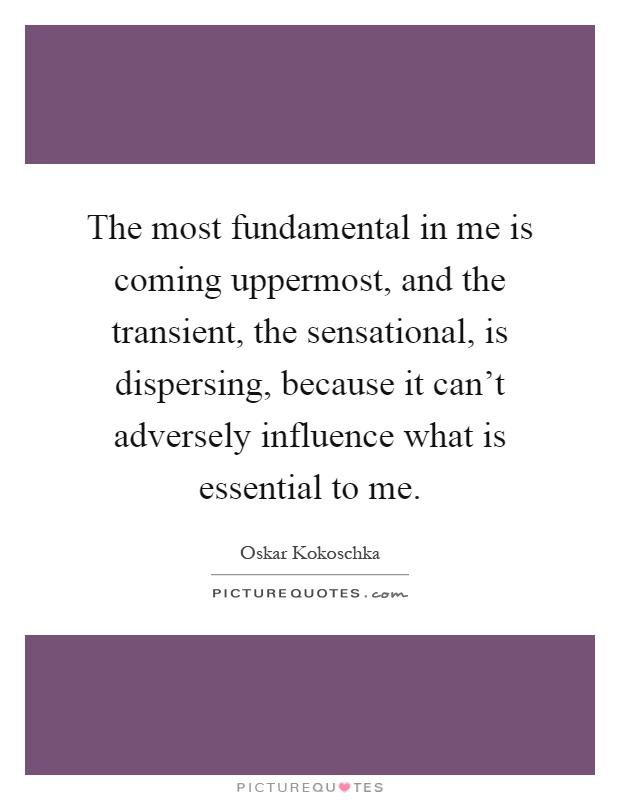 The most fundamental in me is coming uppermost, and the transient, the sensational, is dispersing, because it can't adversely influence what is essential to me Picture Quote #1