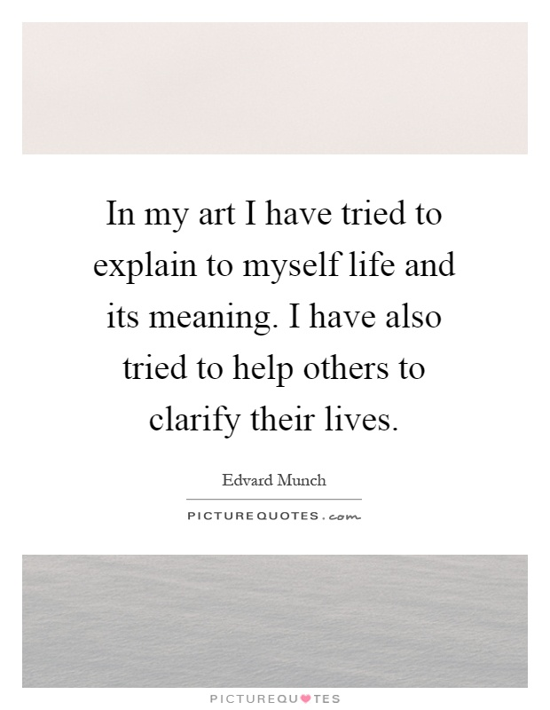 In my art I have tried to explain to myself life and its meaning. I have also tried to help others to clarify their lives Picture Quote #1