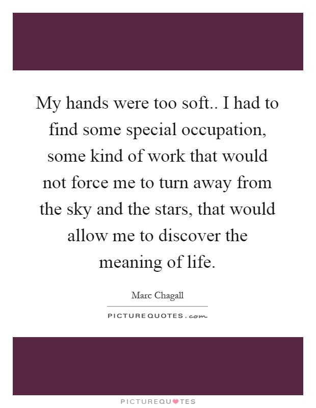 My hands were too soft.. I had to find some special occupation, some kind of work that would not force me to turn away from the sky and the stars, that would allow me to discover the meaning of life Picture Quote #1