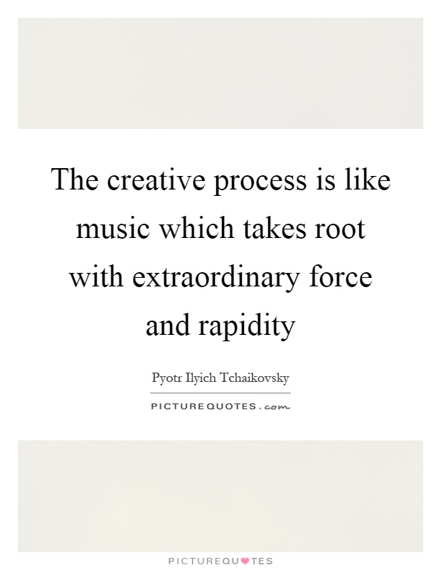 The creative process is like music which takes root with extraordinary force and rapidity Picture Quote #1