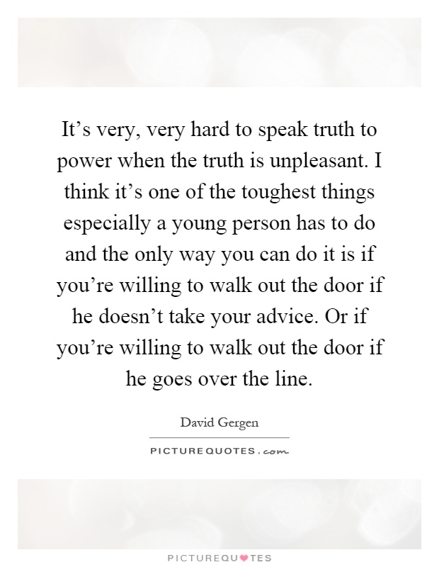 It's very, very hard to speak truth to power when the truth is unpleasant. I think it's one of the toughest things especially a young person has to do and the only way you can do it is if you're willing to walk out the door if he doesn't take your advice. Or if you're willing to walk out the door if he goes over the line Picture Quote #1
