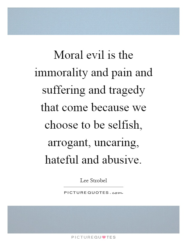 Moral evil is the immorality and pain and suffering and tragedy that come because we choose to be selfish, arrogant, uncaring, hateful and abusive Picture Quote #1