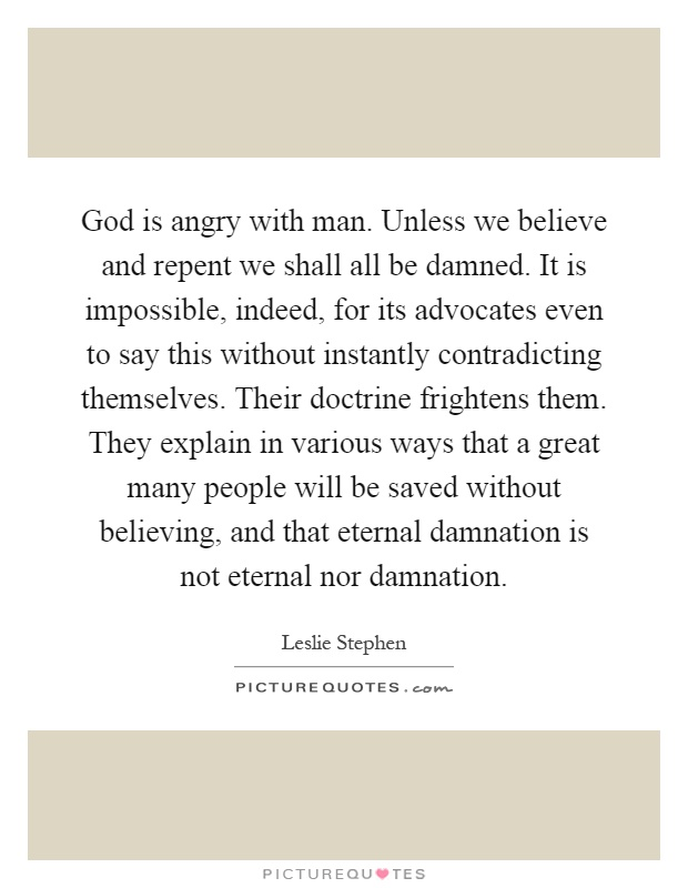 God is angry with man. Unless we believe and repent we shall all be damned. It is impossible, indeed, for its advocates even to say this without instantly contradicting themselves. Their doctrine frightens them. They explain in various ways that a great many people will be saved without believing, and that eternal damnation is not eternal nor damnation Picture Quote #1