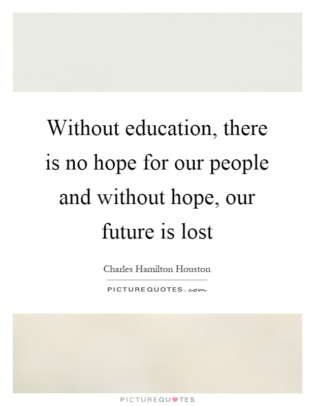 Without education, there is no hope for our people and without hope, our future is lost Picture Quote #1