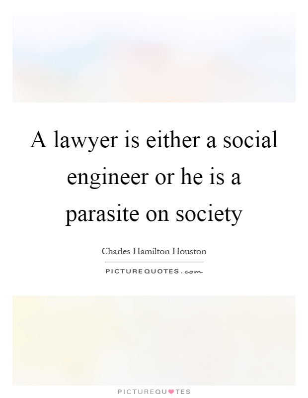 A lawyer is either a social engineer or he is a parasite on society Picture Quote #1