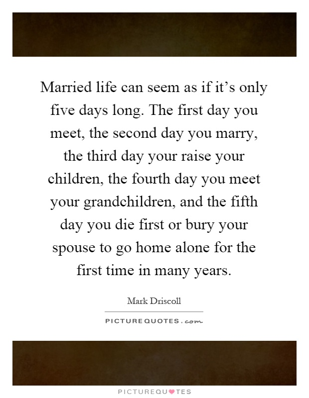 Married life can seem as if it's only five days long. The first day you meet, the second day you marry, the third day your raise your children, the fourth day you meet your grandchildren, and the fifth day you die first or bury your spouse to go home alone for the first time in many years Picture Quote #1