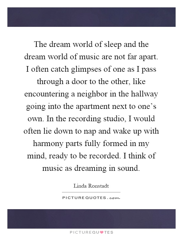 The dream world of sleep and the dream world of music are not far apart. I often catch glimpses of one as I pass through a door to the other, like encountering a neighbor in the hallway going into the apartment next to one's own. In the recording studio, I would often lie down to nap and wake up with harmony parts fully formed in my mind, ready to be recorded. I think of music as dreaming in sound Picture Quote #1