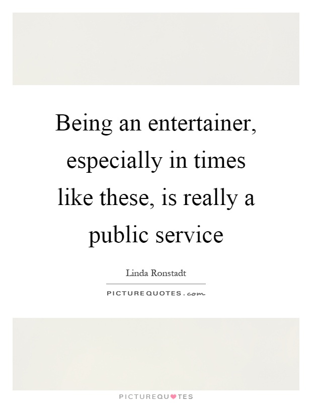 Being an entertainer, especially in times like these, is really a public service Picture Quote #1