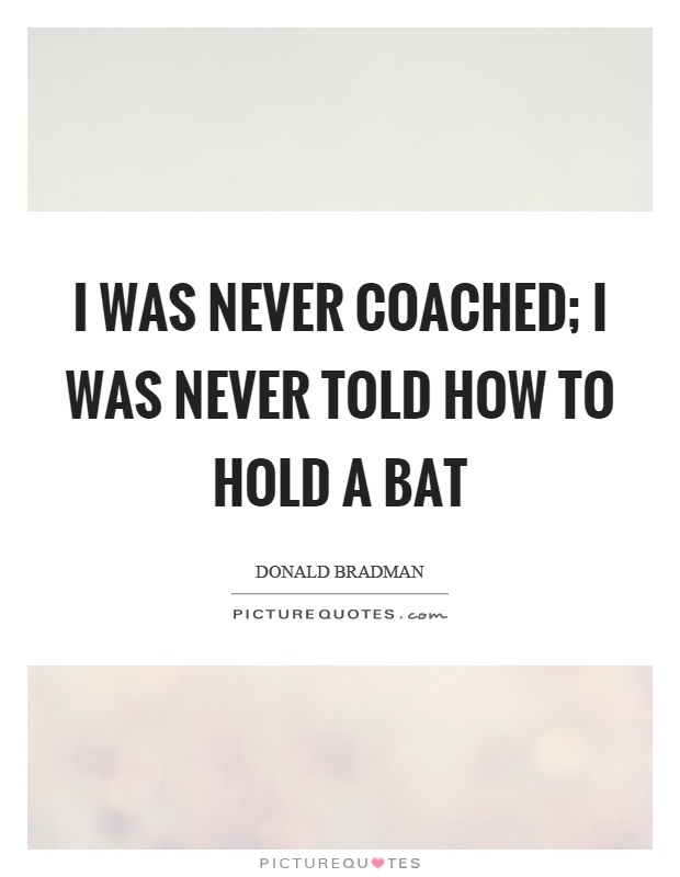 I was never coached; I was never told how to hold a bat Picture Quote #1