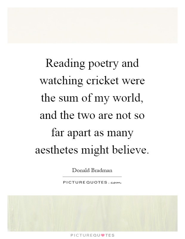 Reading poetry and watching cricket were the sum of my world, and the two are not so far apart as many aesthetes might believe Picture Quote #1