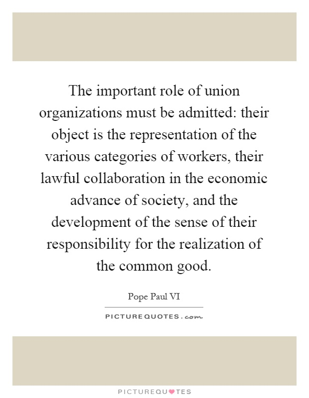 The important role of union organizations must be admitted: their object is the representation of the various categories of workers, their lawful collaboration in the economic advance of society, and the development of the sense of their responsibility for the realization of the common good Picture Quote #1
