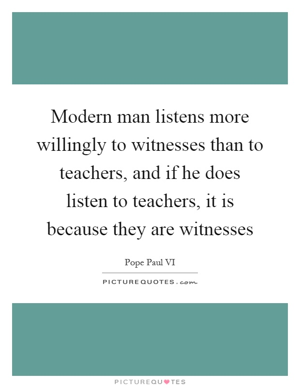 Modern man listens more willingly to witnesses than to teachers, and if he does listen to teachers, it is because they are witnesses Picture Quote #1