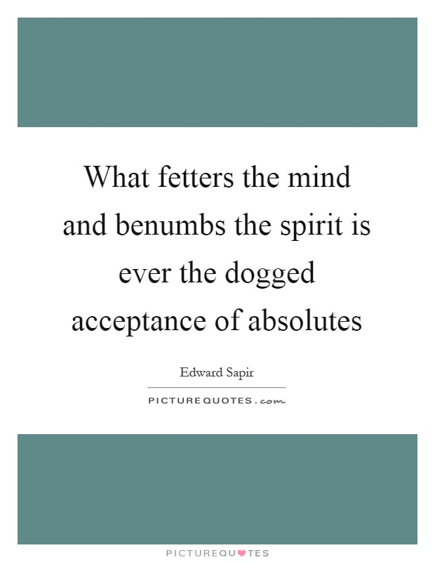 What fetters the mind and benumbs the spirit is ever the dogged acceptance of absolutes Picture Quote #1