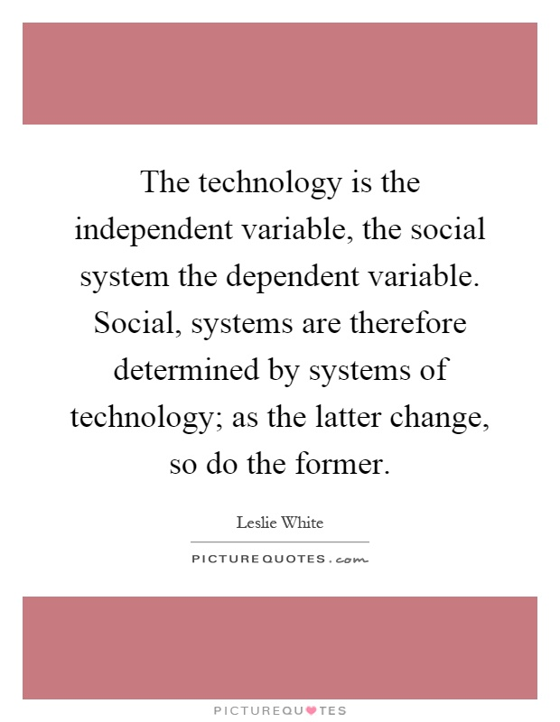 The technology is the independent variable, the social system the dependent variable. Social, systems are therefore determined by systems of technology; as the latter change, so do the former Picture Quote #1