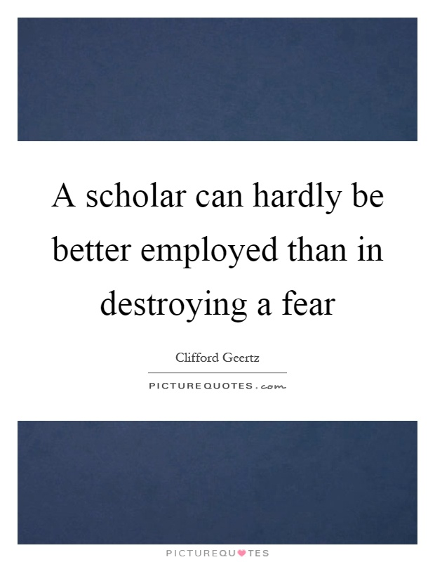 A scholar can hardly be better employed than in destroying a fear Picture Quote #1