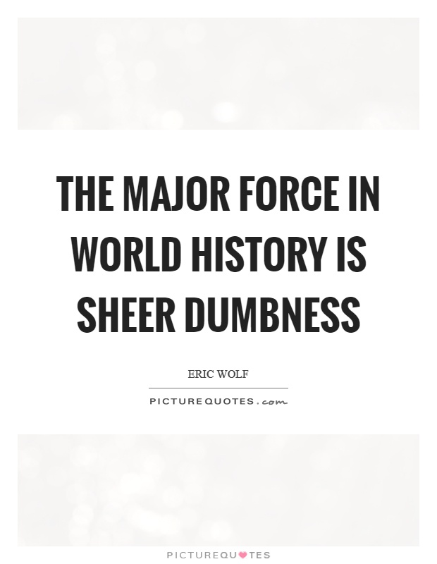 The major force in world history is sheer dumbness Picture Quote #1