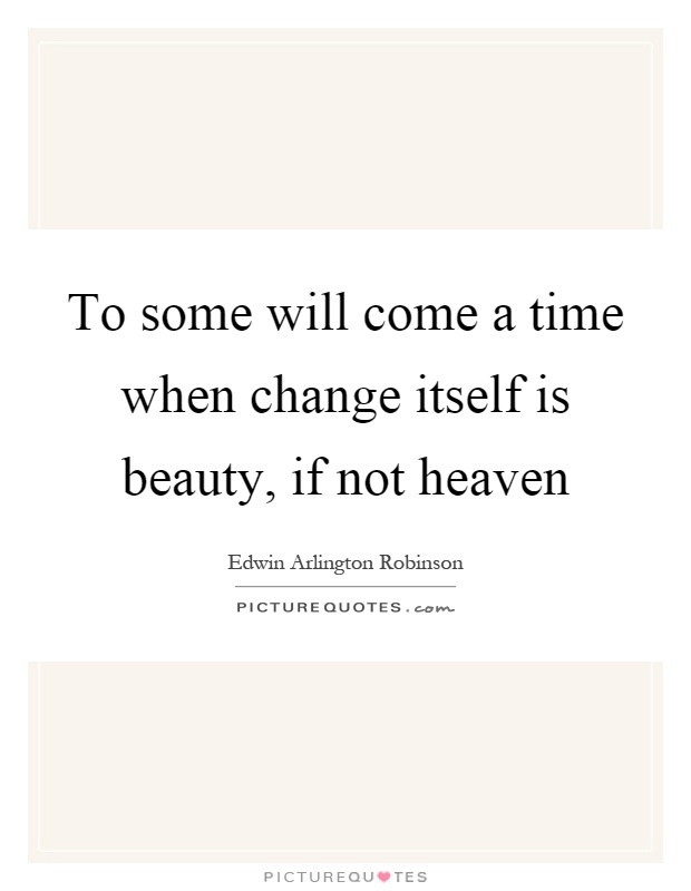 To some will come a time when change itself is beauty, if not heaven Picture Quote #1