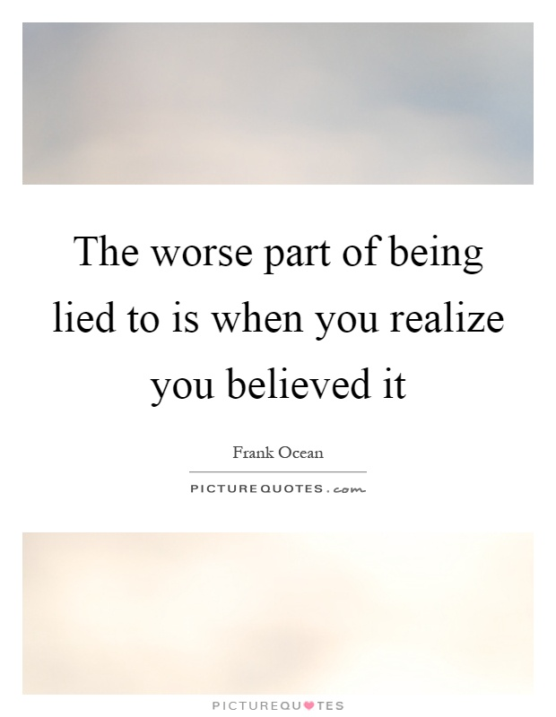 The worse part of being lied to is when you realize you believed it Picture Quote #1