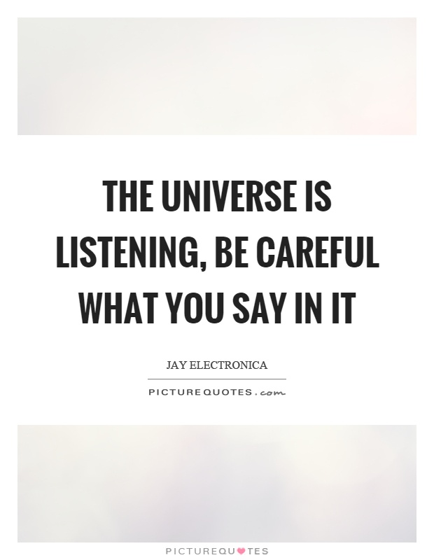 The universe is listening, be careful what you say in it Picture Quote #1