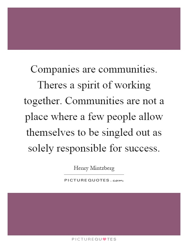 Companies are communities. Theres a spirit of working together. Communities are not a place where a few people allow themselves to be singled out as solely responsible for success Picture Quote #1