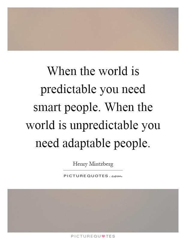 When the world is predictable you need smart people. When the world is unpredictable you need adaptable people Picture Quote #1