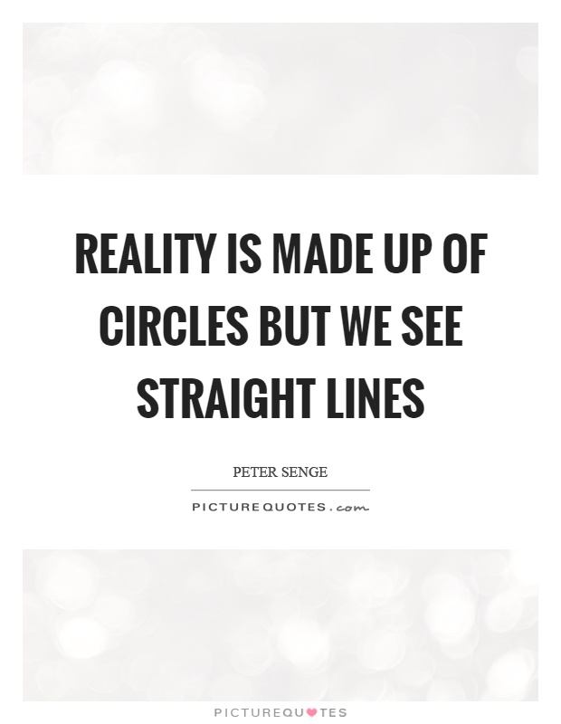 Reality is made up of circles but we see straight lines Picture Quote #1