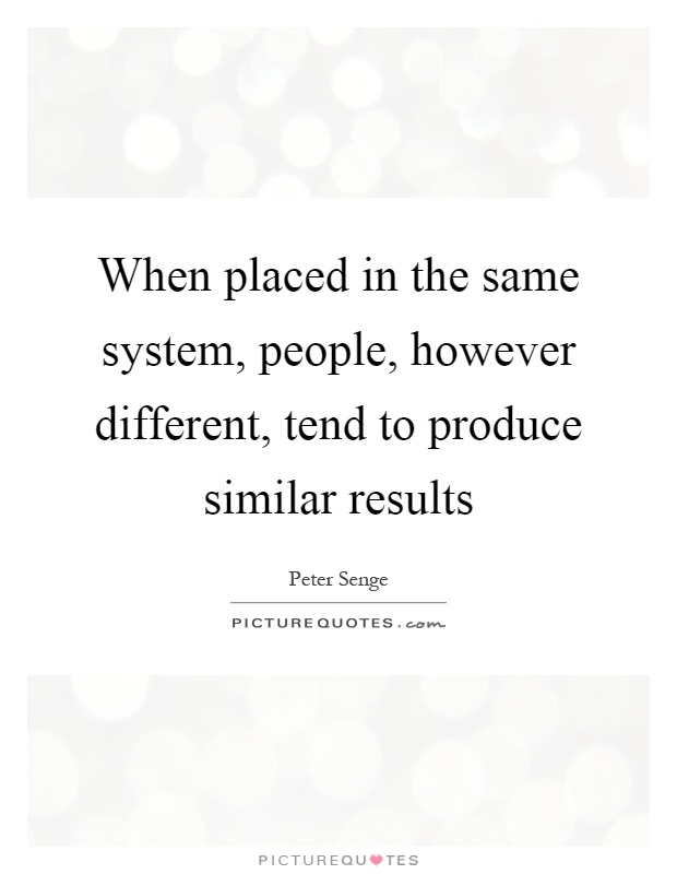When placed in the same system, people, however different, tend to produce similar results Picture Quote #1