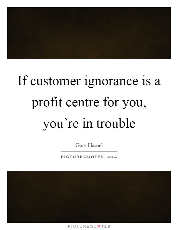 If customer ignorance is a profit centre for you, you're in trouble Picture Quote #1