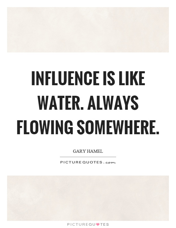 Influence is like water. Always flowing somewhere Picture Quote #1