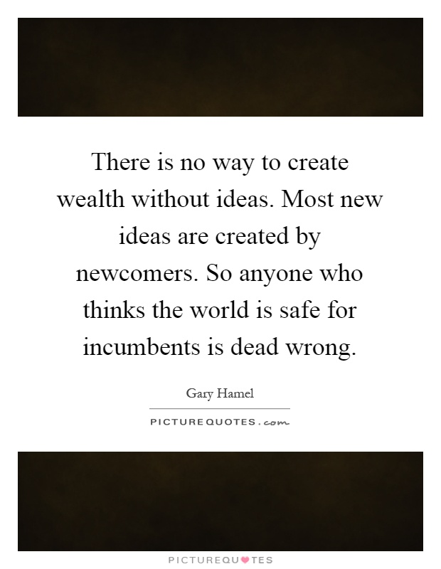 There is no way to create wealth without ideas. Most new ideas are created by newcomers. So anyone who thinks the world is safe for incumbents is dead wrong Picture Quote #1