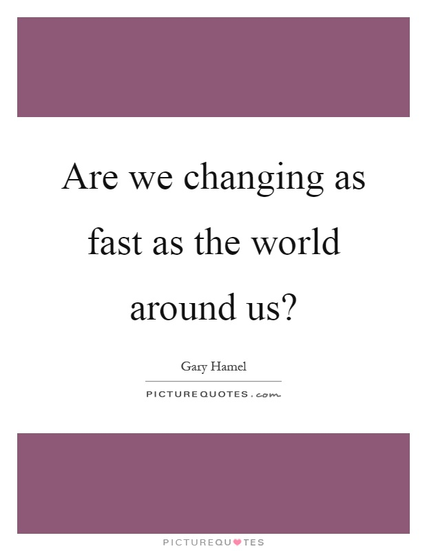 Are we changing as fast as the world around us? Picture Quote #1