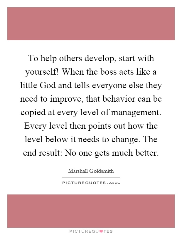 To help others develop, start with yourself! When the boss acts like a little God and tells everyone else they need to improve, that behavior can be copied at every level of management. Every level then points out how the level below it needs to change. The end result: No one gets much better Picture Quote #1