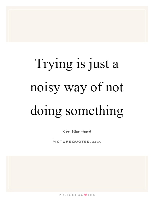 Trying is just a noisy way of not doing something Picture Quote #1