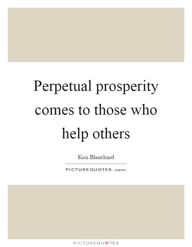 Perpetual prosperity comes to those who help others Picture Quote #1