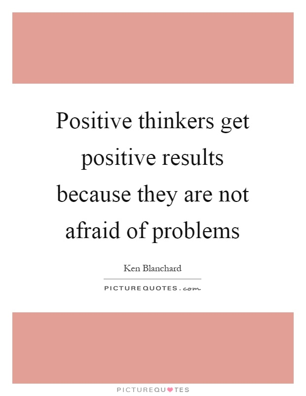 Positive thinkers get positive results because they are not afraid of problems Picture Quote #1