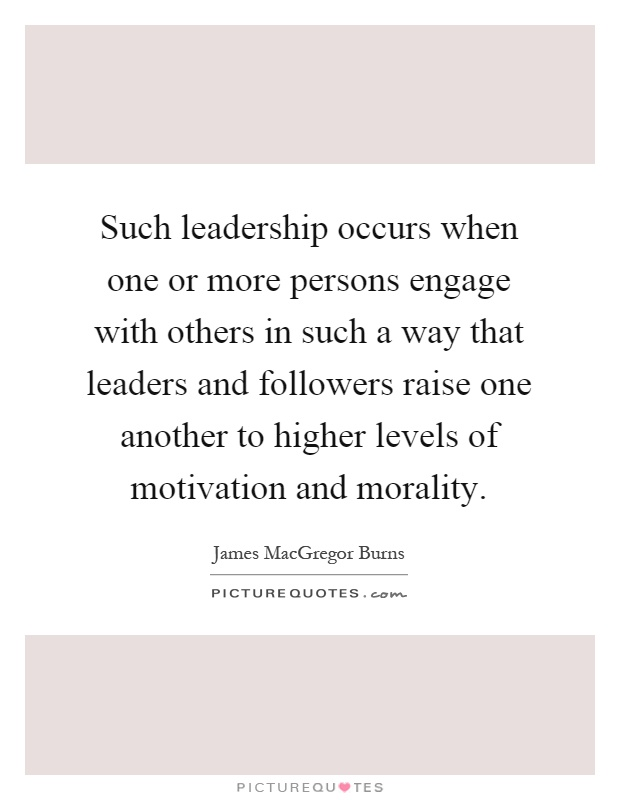 Such leadership occurs when one or more persons engage with others in such a way that leaders and followers raise one another to higher levels of motivation and morality Picture Quote #1