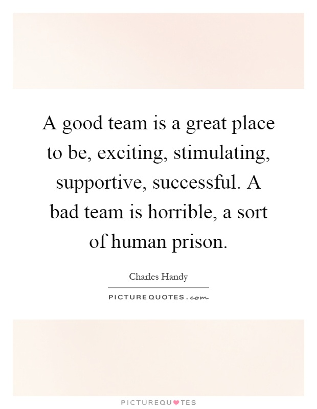 A good team is a great place to be, exciting, stimulating, supportive, successful. A bad team is horrible, a sort of human prison Picture Quote #1