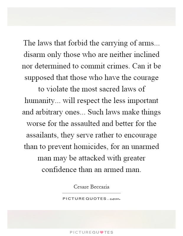 The laws that forbid the carrying of arms... disarm only those who are neither inclined nor determined to commit crimes. Can it be supposed that those who have the courage to violate the most sacred laws of humanity... will respect the less important and arbitrary ones... Such laws make things worse for the assaulted and better for the assailants, they serve rather to encourage than to prevent homicides, for an unarmed man may be attacked with greater confidence than an armed man Picture Quote #1