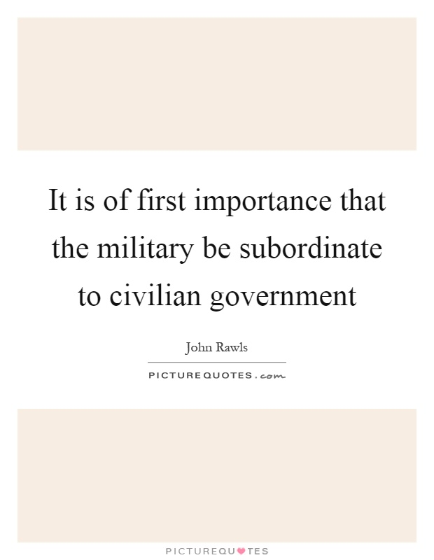 It is of first importance that the military be subordinate to civilian government Picture Quote #1
