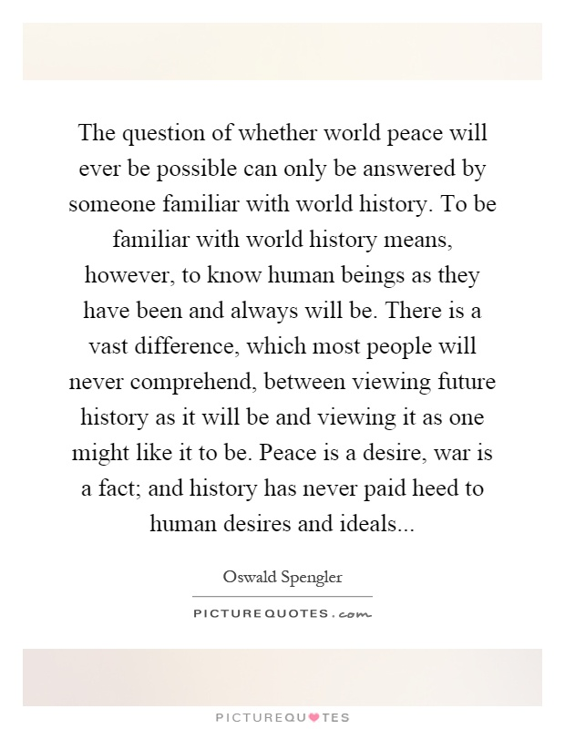 The question of whether world peace will ever be possible can only be answered by someone familiar with world history. To be familiar with world history means, however, to know human beings as they have been and always will be. There is a vast difference, which most people will never comprehend, between viewing future history as it will be and viewing it as one might like it to be. Peace is a desire, war is a fact; and history has never paid heed to human desires and ideals Picture Quote #1