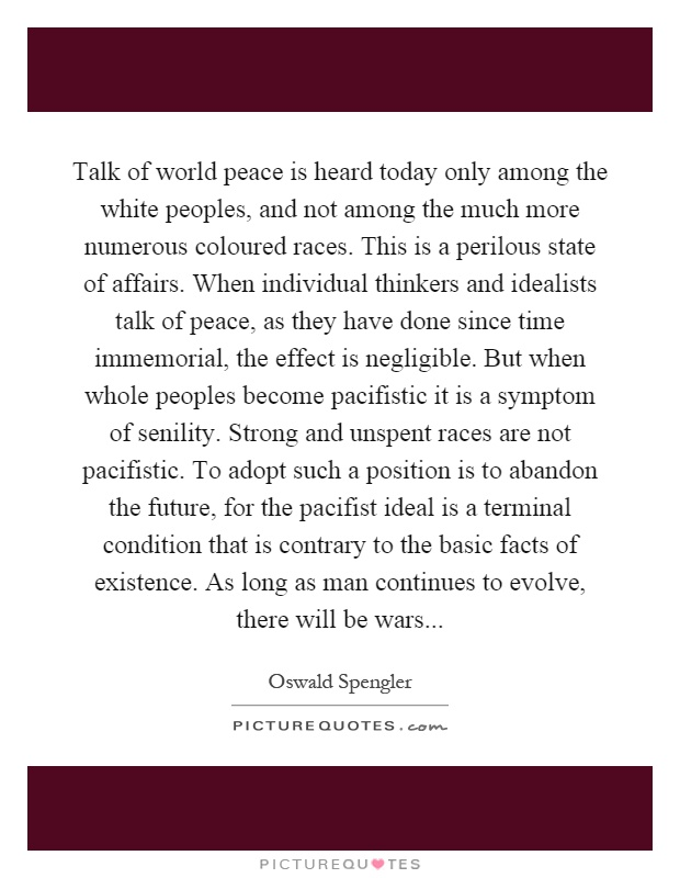 Talk of world peace is heard today only among the white peoples, and not among the much more numerous coloured races. This is a perilous state of affairs. When individual thinkers and idealists talk of peace, as they have done since time immemorial, the effect is negligible. But when whole peoples become pacifistic it is a symptom of senility. Strong and unspent races are not pacifistic. To adopt such a position is to abandon the future, for the pacifist ideal is a terminal condition that is contrary to the basic facts of existence. As long as man continues to evolve, there will be wars Picture Quote #1