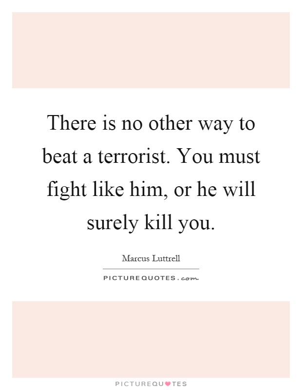 There is no other way to beat a terrorist. You must fight like him, or he will surely kill you Picture Quote #1