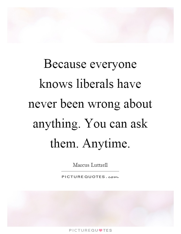 Because everyone knows liberals have never been wrong about anything. You can ask them. Anytime Picture Quote #1