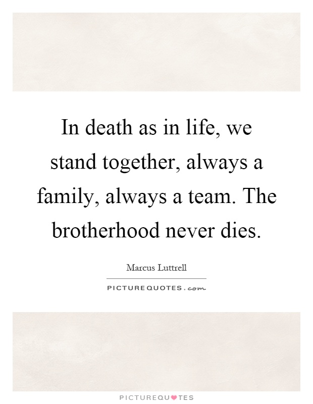 In death as in life, we stand together, always a family, always a team. The brotherhood never dies Picture Quote #1