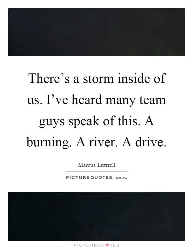 There's a storm inside of us. I've heard many team guys speak of this. A burning. A river. A drive Picture Quote #1