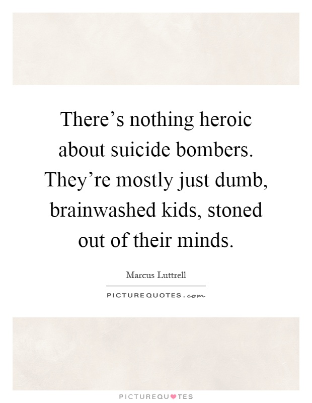 There's nothing heroic about suicide bombers. They're mostly just dumb, brainwashed kids, stoned out of their minds Picture Quote #1